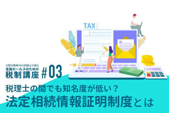 元野村證券PBの税理士が語る 金融セールスのための税制講座(3)「税理士の間でも知名度が低い?法定相続情報証明制度とは」