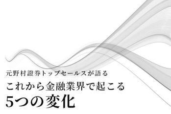 元野村證券トップセールスが語る「これから金融業界で起こる5つの変化」
