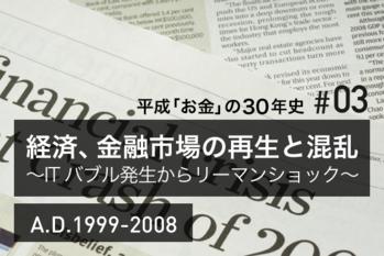 #03 経済、金融市場の再生と混乱~ITバブル発生からリーマンショック~A.D.1999-2008