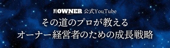 THE OWNERの公式YouTube その道のプロが教えるオーナー経営者のための成長戦略