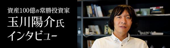 資産100億の常勝投資家・玉川陽介氏インタビュー