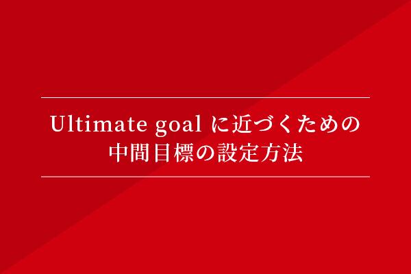 Ultimate goal に近づくための、中間目標の設定方法