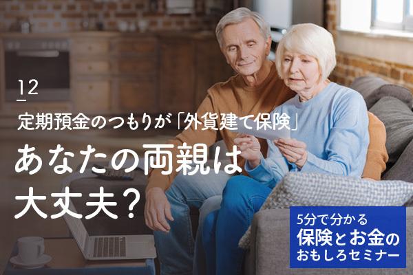 あなたの両親は大丈夫? 定期預金のつもりが「外貨建て保険」、損失を被るケースも