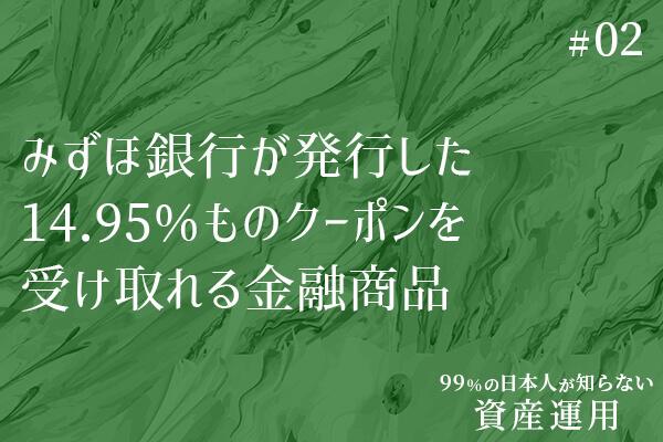99%の日本人が知らない資産運用(2)【みずほ銀行が発行した14.95%ものクーポンを受け取れる金融商品】