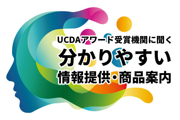 UCDAアワード受賞機関に聞く 分かりやすい情報提供・商品案内