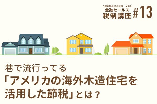 元野村證券PBの税理士が語る 金融セールスのための税制講座(13)巷で流行ってる「アメリカの海外木造住宅を活用した節税