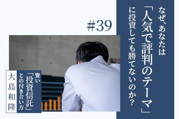なぜ、あなたは「人気で評判のテーマ」に投資しても勝てないのか?ーー大島和隆