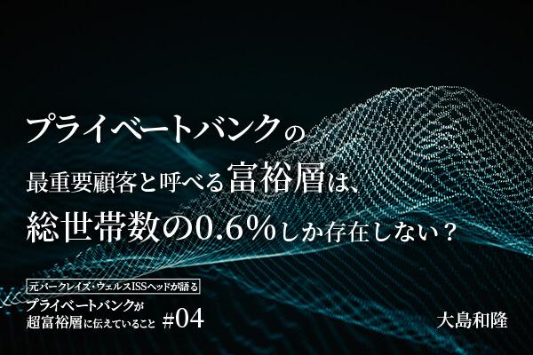 プライベートバンクの最重要顧客と呼べる富裕層は、総世帯数の0.6%しか存在しない?ーー大島和隆