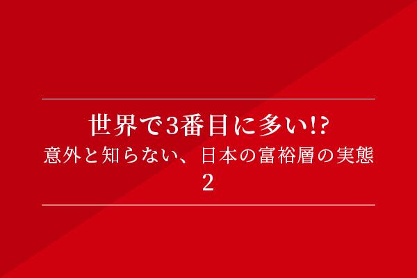 世界で3番目に多い!? 意外と知らない、日本の富裕層の実態②