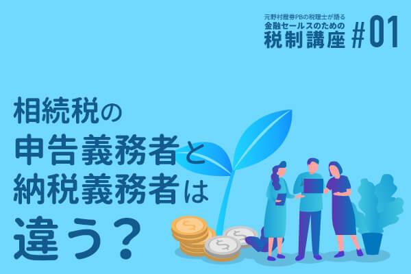 元野村證券PBの税理士が語る 金融セールスのための税制講座(1)「相続税の申告義務者と納税義務者は違う?」