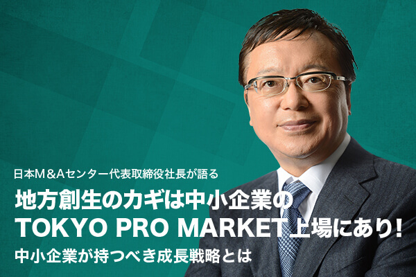 地方創生のカギは中小企業のTOKYO PRO MARKET上場にあり! 中小企業が持つべき成長戦略とは