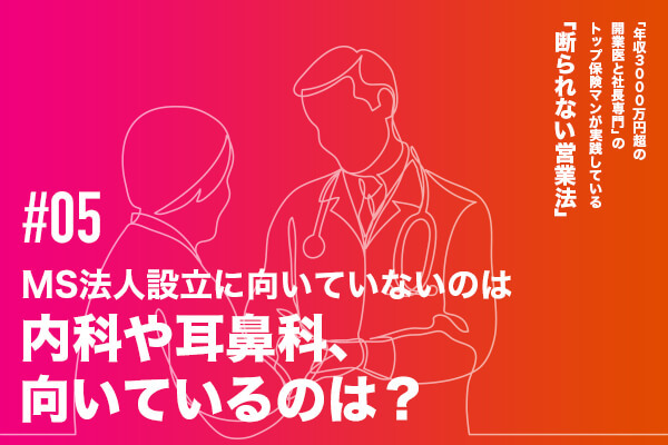 【#05】MS法人設立に向いていないのは内科や耳鼻科、向いているのは?