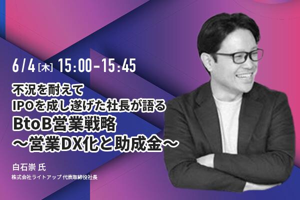 不況を耐えてIPOを成し遂げた社長が語るBtoB営業戦略~営業DX化と助成金~