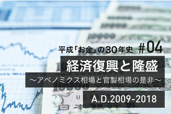 #04 経済復興と隆盛~アベノミクス相場と官製相場の是非~ A.D.2009-2018