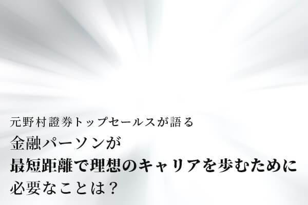 元野村證券トップセールスが語る「最短距離で理想のキャリアを歩むために必要なこと」【1.7万字レポート】