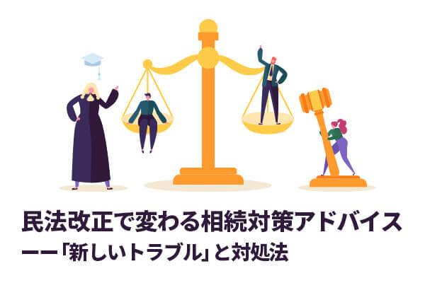 民法改正で変わる相続対策アドバイスーー「新しいトラブル」と対処法
