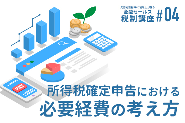 元野村證券PBの税理士が語る 金融セールスのための税制講座(4)「所得税確定申告における必要経費の考え方」