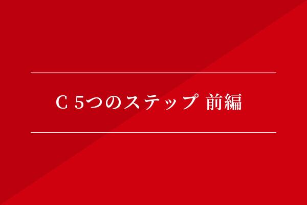 C 5つのステップ 前編