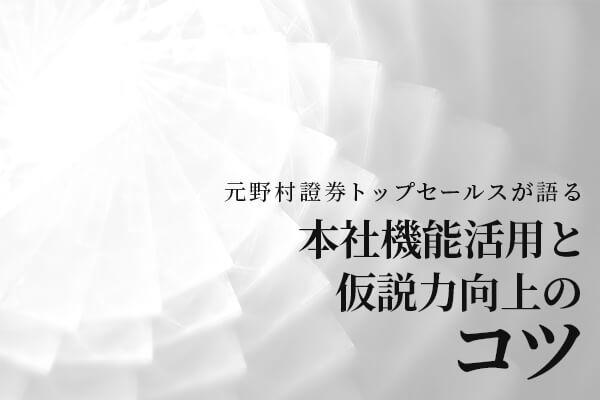 元野村證券トップセールスが語る「本社機能活用と仮説力向上のコツ」