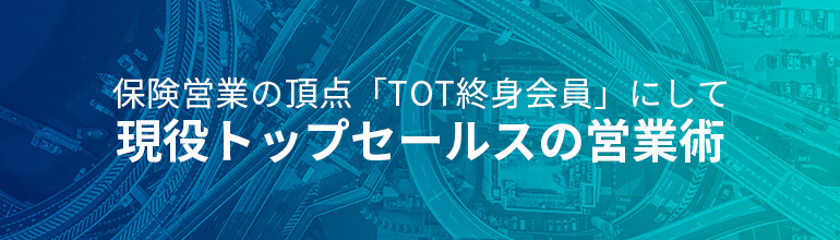 保険営業の頂点「TOT終身会員」にして現役トップセールスの営業術