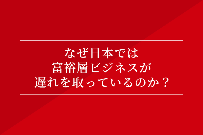 なぜ日本では富裕層ビジネスが遅れを取っているのか?