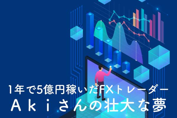 1年で5億円稼いだFXトレーダー・Akiさんの壮大な夢