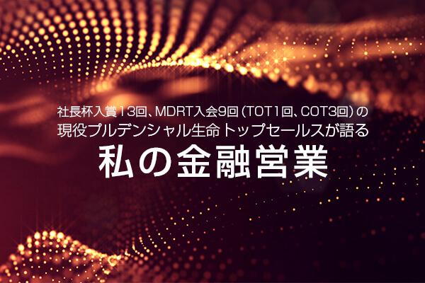社長杯入賞13回、MDRT入会9回(TOT1回、COT3回) の現役プルデンシャル生命トップセールスが語る「私の金融営業」